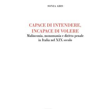 Sonia Abis,Capace di intendere, incapace di volere. Malinconia, monomania e diritto penale in Italia nel XIX secolo