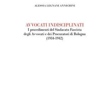 Legnani Annicchini Alessia,Avvocati indisciplinati.I procedimenti del Sindacato Fascista degli Avvocati e dei Procuratori di Bologna (1934-1942)